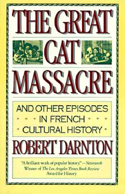 The Great Cat Massacre: And Other Episodes in French Cultural History, Darnton, Robert