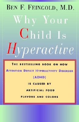 Why Your Child Is Hyperactive: The bestselling book on how ADHD is caused by artificial food flavors and colors, Ben F. Feingold, M.D.