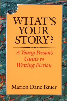 """What's Your Story?: A Young Person's Guide to Writing Fiction, """"Bauer, Marion Dane"""""""