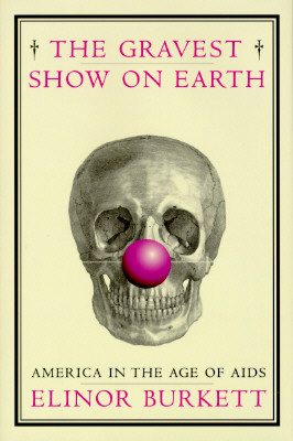 The Gravest Show on Earth: America in the Age of AIDS, Burkett, Elinor
