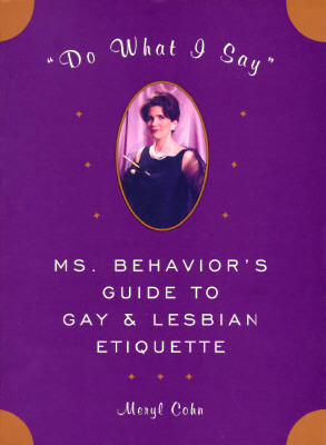 Image for DO WHAT I SAY MS. BEHAVIOR'S GUIDE TO GAY & LESBIAN ETIQUETTE