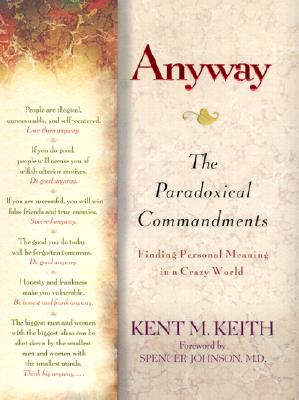 Anyway: The Paradoxical Commandments: Finding Personal Meaning in a Crazy World, Kent M. Keith