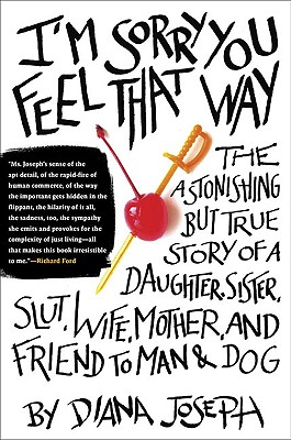 Image for I'm Sorry You Feel That Way: The Astonishing but True Story of a Daughter, Sister, Slut,Wife, Mother, andFriend to Man and Dog