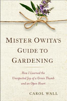 MISTER OWITA'S GUIDE TO GARDENING: HOW I LEARNED THE UNEXPECTED JOY OF A GREEN THUMB AND AN OPEN HEA, WALL, CAROL