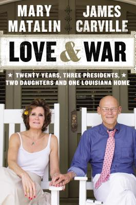 LOVE & WAR: TWENTY YEARS, THREE PRESIDENTS, TWO DAUGHTERS AND ONE LOUISIANA HOME, MATALIN, MARY