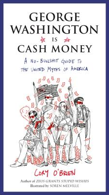 Image for George Washington Is Cash Money  A No-Bullshit Guide to the United Myths of America
