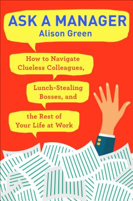 Image for Ask a Manager: How to Navigate Clueless Colleagues, Lunch-Stealing Bosses, and the Rest of Your Life at Work