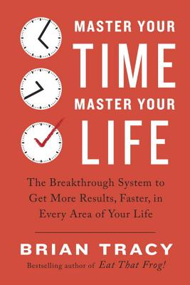 Image for Master Your Time, Master Your Life: The Breakthrough System to Get More Results, Faster, in Every Area of Your Life