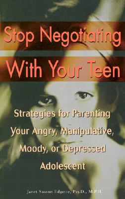 Stop Negotiating With Your Teen : Strategies for Parenting Your Angry, Manipulative, Moody, or Depressed Adolescent, JANET SASSON EDGETTE