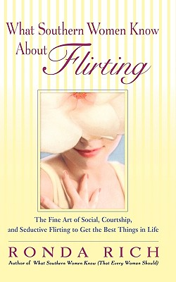 Image for What Southern Women Know About Flirting: The Fine Art of Social, Courtship, and Seductive Flirting to Get the Best Things in Life