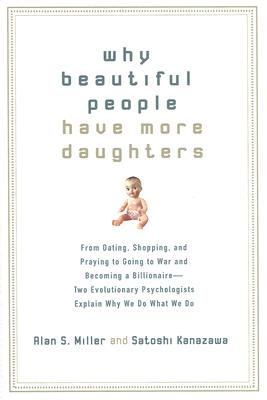 Why Beautiful People Have More Daughters: From Dating, Shopping, and Praying to Going to War and Becoming a Billionaire-- Two Evolutionary Psychologists Explain Why We Do What WeDo, Kanazawa, Satoshi; Miller, Alan S.