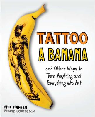 Tattoo a Banana: And Other Ways to Turn Anything, Phil Hansen