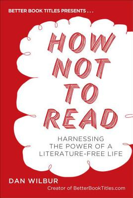 Image for How Not to Read: Harnessing the Power of a Literature-Free Life