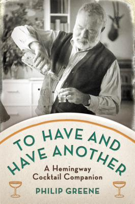 Image for To Have and Have Another: A Hemingway Cocktail Companion
