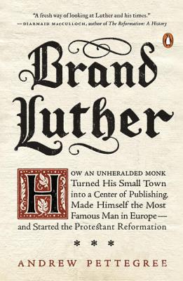 Brand Luther: How an Unheralded Monk Turned His Small Town into a Center of Publishing, Made Himself the Most Famous Man in Europe--and Started the Protestant Reformation, Andrew Pettegree