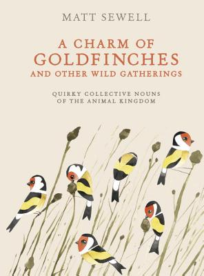 Image for A Charm of Goldfinches and Other Wild Gatherings: Quirky Collective Nouns of the Animal Kingdom