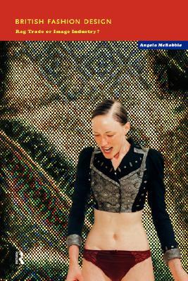 British Fashion Design: Rag Trade or Image Industry?, McRobbie, Angela