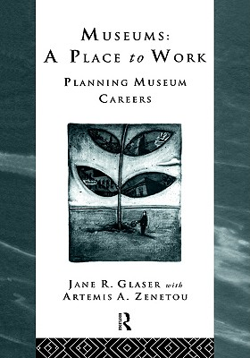 Museums: A Place to Work: Planning Museum Careers (Heritage: Care-Preservation-Management), Jane R. Glaser