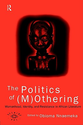 The Politics of (M)Othering: Womanhood, Identity and Resistance in African Literature (Opening Out: Feminism for Today)