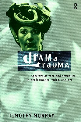 Image for Drama Trauma: Specters of Race and Sexuality in Performance, Video and Art
