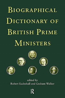 Biographical Dictionary of British Prime Ministers, Eccleshall, Robert; Walker, Graham S.