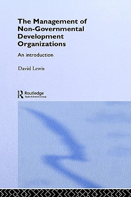 The Management of Non-Governmental Development Organizations: An Introduction (Routledge Studies in the Management of Voluntary and Non-Profit Organizations), David Lewis
