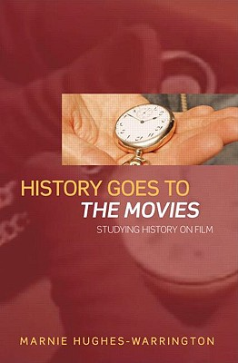 History Goes to the Movies: Studying History on Film, Marnie Hughes-Warrington