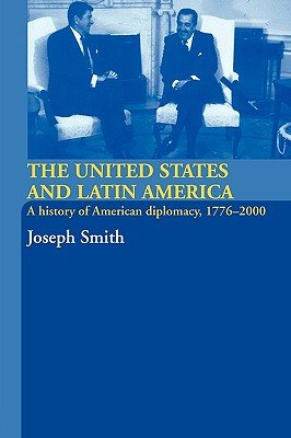 The United States and Latin America: A History of American Diplomacy, 1776-2000, Smith, Joseph
