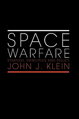 Space Warfare: Strategy, Principles and Policy (Space Power and Politics), Klein, John J.