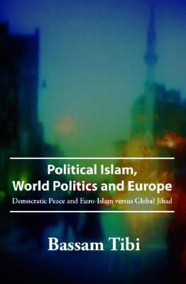 Image for Political Islam, World Politics and Europe: Democratic Peace and Euro-Islam versus Global Jihad