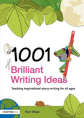 1001 Brilliant Writing Ideas: Teaching Inspirational Story-Writing for All Ages, Shaw, Ron