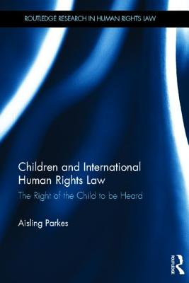 Children and International Human Rights Law: The Right of the Child to be Heard (Routledge Research in Human Rights Law), Parkes, Aisling