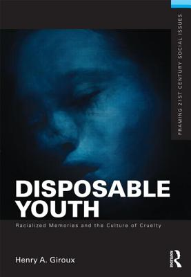Image for Disposable Youth, Racialized Memories, and the Culture of Cruelty (Framing 21st Century Social Issues)
