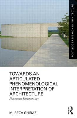 Image for Towards an Articulated Phenomenological Interpretation of Architecture: Phenomenal Phenomenology (Routledge Research in Architecture)