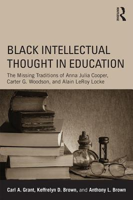 Black Intellectual Thought in Education: The Missing Traditions of Anna Julia Cooper, Carter G. Woodson, and Alain LeRoy Locke, Grant, Carl A.; Brown, Keffrelyn D.; Brown, Anthony L.