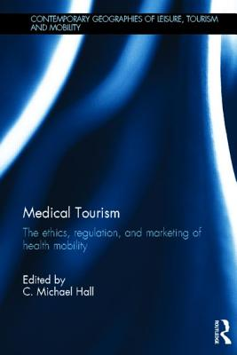 Image for Medical Tourism: The Ethics, Regulation, and Marketing of Health Mobility (Contemporary Geographies of Leisure, Tourism and Mobility)