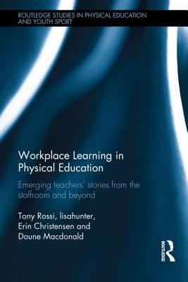 Workplace Learning in Physical Education: Emerging Teachers? Stories from the Staffroom and Beyond (Routledge Studies in Physical Education and Youth Sport), Rossi, Tony; lisahunter; Christensen, Erin; Doune Macdonald