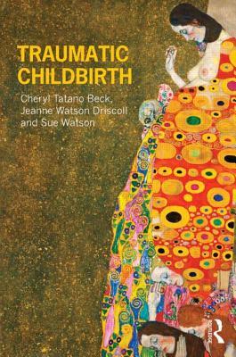 Traumatic Childbirth, Beck, Cheryl Tatano; Driscoll, Jeanne Watson; Watson, Sue