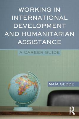 Working in International Development and Humanitarian Assistance: A Career Guide, Gedde, Maia