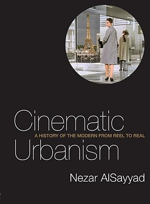 Cinematic Urbanism: A History of the Modern from Reel to Real, Nezar Alsayyad
