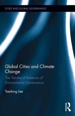 Global Cities and Climate Change: The Translocal Relations of Environmental Governance (Cities and Global Governance), Lee, Taedong