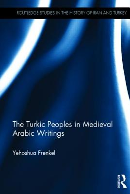 Image for The Turkic Peoples in Medieval Arabic Writings (Routledge Studies in the History of Iran and Turkey)