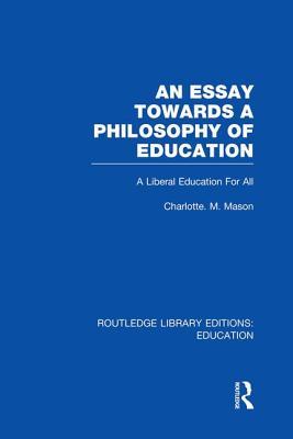 An Essay Towards A Philosophy of Education (RLE Edu K): A Liberal Education for All, Charlotte M Mason
