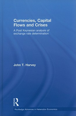 Currencies, Capital Flows and Crises: A post Keynesian analysis of exchange rate determination (Routledge Advances in Heterodox Economics) (Hardcover), Harvey, John T.