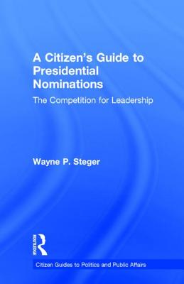 A Citizen's Guide to Presidential Nominations: The Competition for Leadership (Citizen Guides to Politics and Public Affairs), Steger, Wayne P.