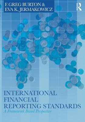 International Financial Reporting Standards: A Framework-Based Perspective, Burton, Greg F.; Jermakowicz, Eva K.