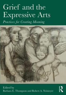 Grief and the Expressive Arts: Practices for Creating Meaning (Series in Death, Dying, and Bereavement)