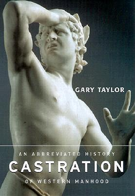 Castration: An Abbreviated History of Western Manhood, TAYLOR, Gary