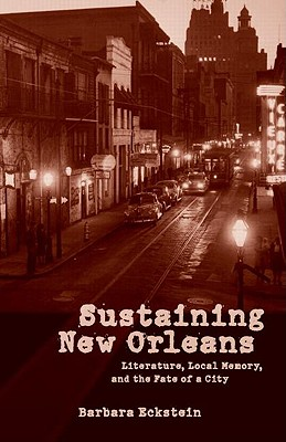 Image for Sustaining New Orleans: Literature, Local Memory, and the Fate of a City