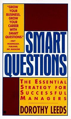 Image for Smart Questions; a New Strategy for Successful Managers, Whether You Manage One Person or Hundreds, Asking the Right Quetions at the Right Times Can Put You on the Fast Track to Success